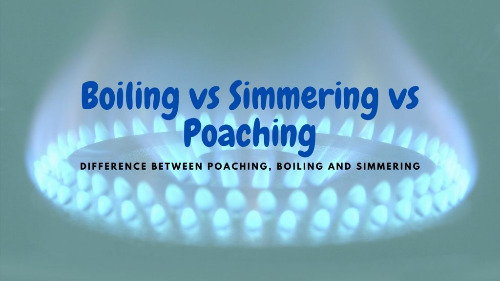 Boiling vs Simmering vs Poaching